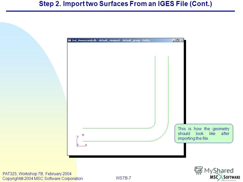 Mar120, Workshop 10, March 2001 WS7B-7 PAT325, Workshop 7B, February 2004 Copyright 2004 MSC.Software Corporation This is how the geometry should look like after importing the file. Step 2. Import two Surfaces From an IGES File (Cont.)