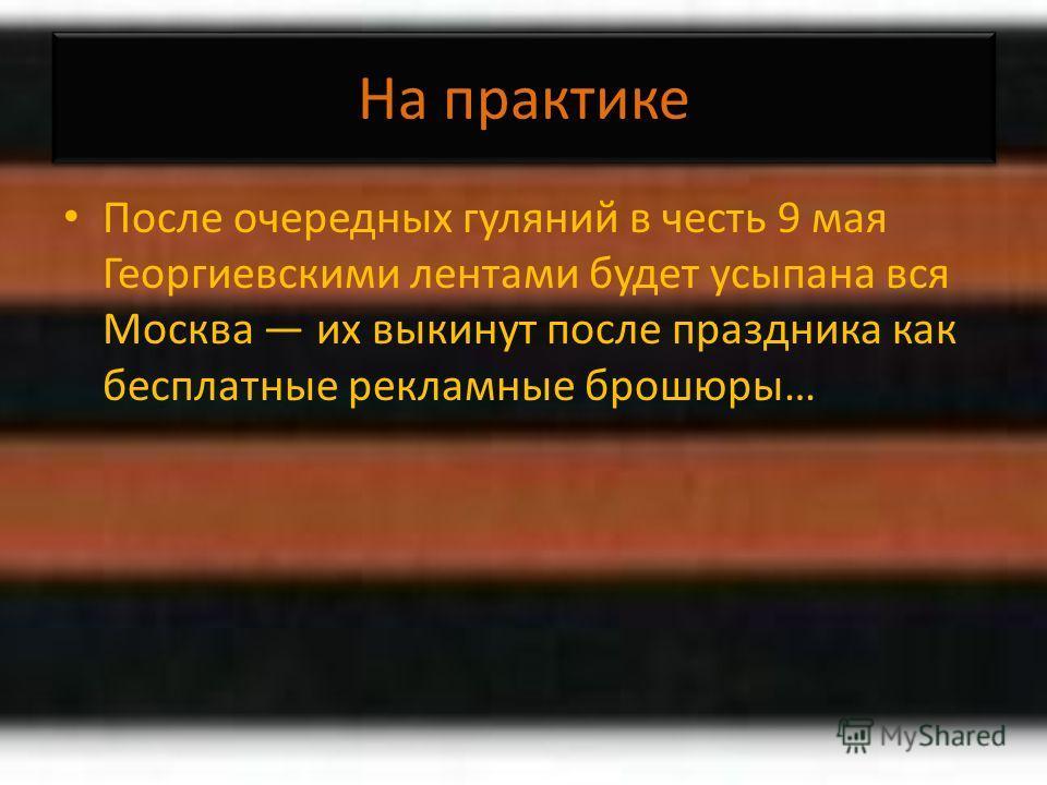На практике После очередных гуляний в честь 9 мая Георгиевскими лентами будет усыпана вся Москва их выкинут после праздника как бесплатные рекламные брошюры…