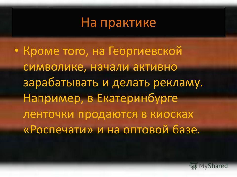 На практике Кроме того, на Георгиевской символике, начали активно зарабатывать и делать рекламу. Например, в Екатеринбурге ленточки продаются в киосках «Роспечати» и на оптовой базе.