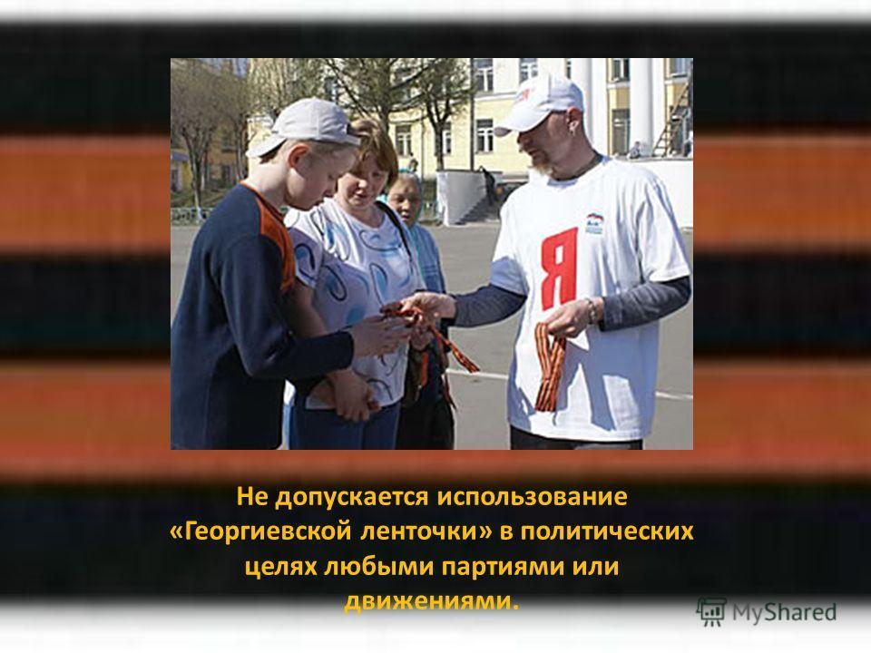 Не допускается использование «Георгиевской ленточки» в политических целях любыми партиями или движениями.