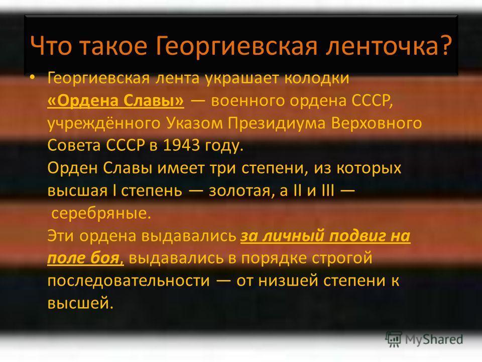 Что такое Георгиевская ленточка? Георгиевская лента украшает колодки «Ордена Славы» военного ордена СССР, учреждённого Указом Президиума Верховного Совета СССР в 1943 году. Орден Славы имеет три степени, из которых высшая I степень золотая, а II и II