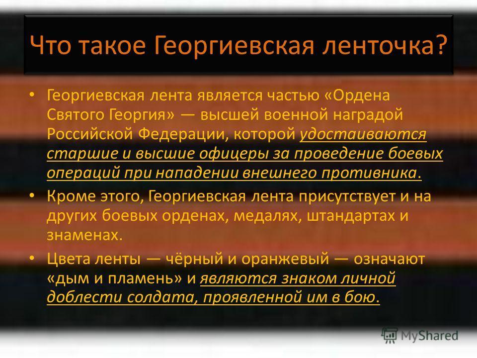 Что такое Георгиевская ленточка? Георгиевская лента является частью «Ордена Святого Георгия» высшей военной наградой Российской Федерации, которой удостаиваются старшие и высшие офицеры за проведение боевых операций при нападении внешнего противника.