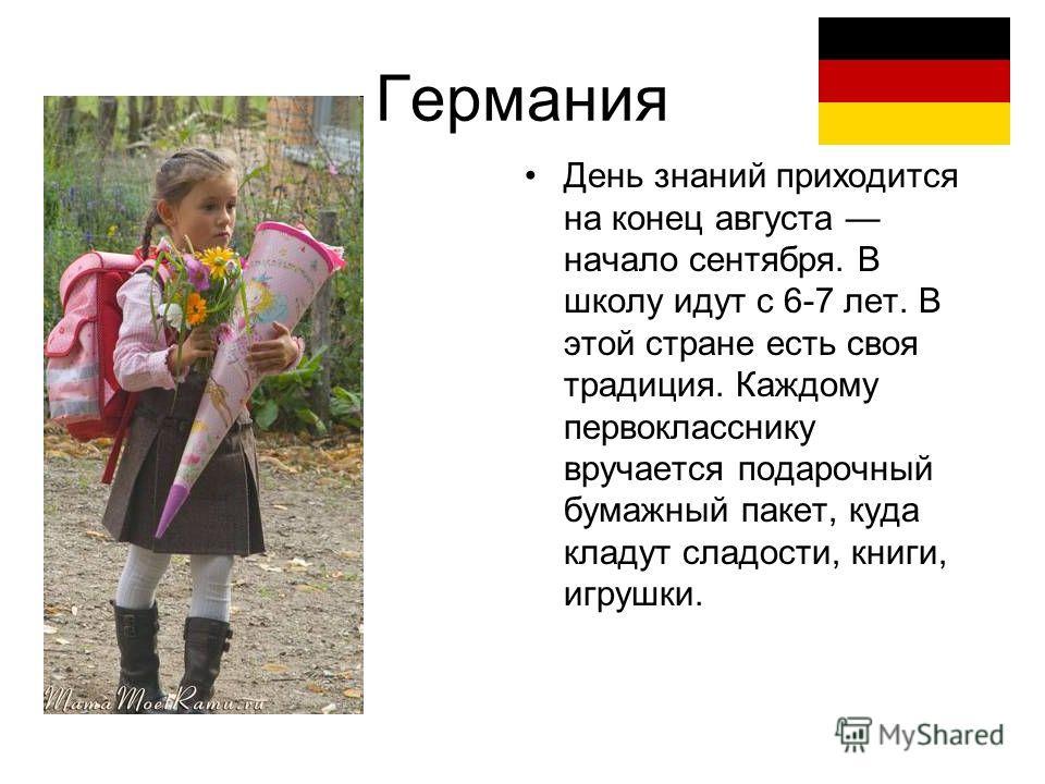 Германия День знаний приходится на конец августа начало сентября. В школу идут с 6-7 лет. В этой стране есть своя традиция. Каждому первокласснику вручается подарочный бумажный пакет, куда кладут сладости, книги, игрушки.