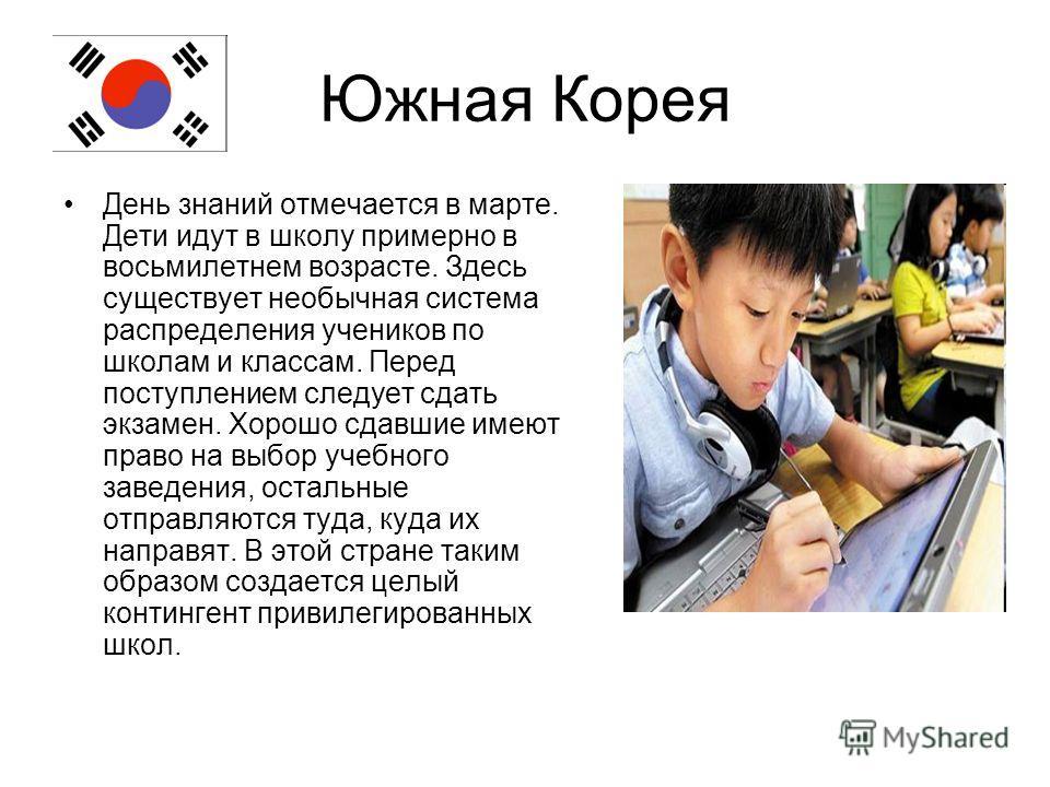 Южная Корея День знаний отмечается в марте. Дети идут в школу примерно в восьмилетнем возрасте. Здесь существует необычная система распределения учеников по школам и классам. Перед поступлением следует сдать экзамен. Хорошо сдавшие имеют право на выб