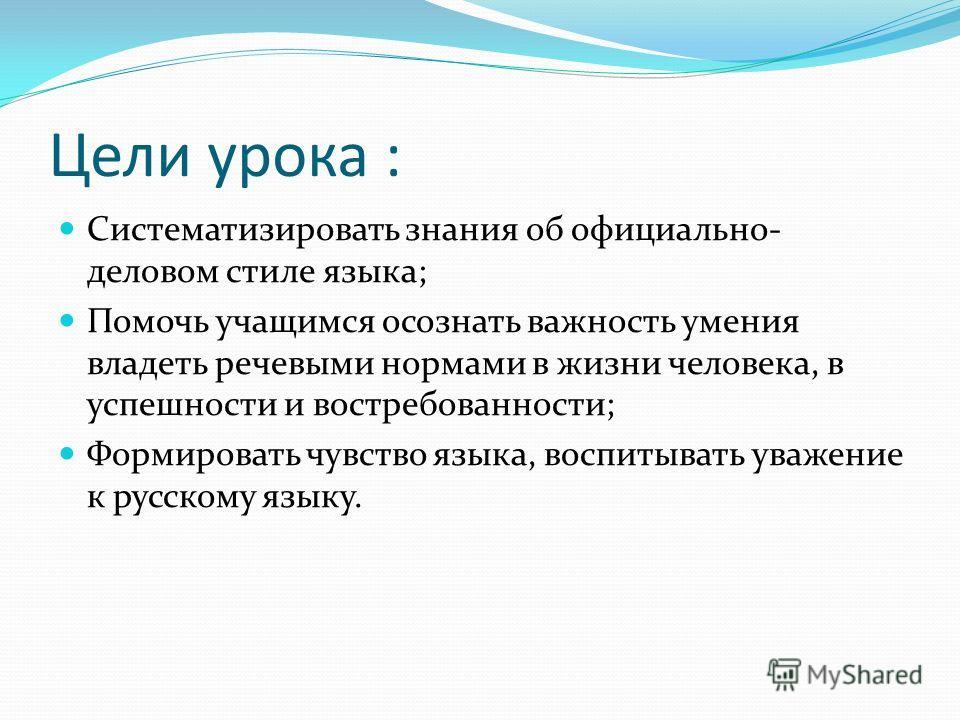 Цели урока : Систематизировать знания об официально- деловом стиле языка; Помочь учащимся осознать важность умения владеть речевыми нормами в жизни человека, в успешности и востребованности; Формировать чувство языка, воспитывать уважение к русскому