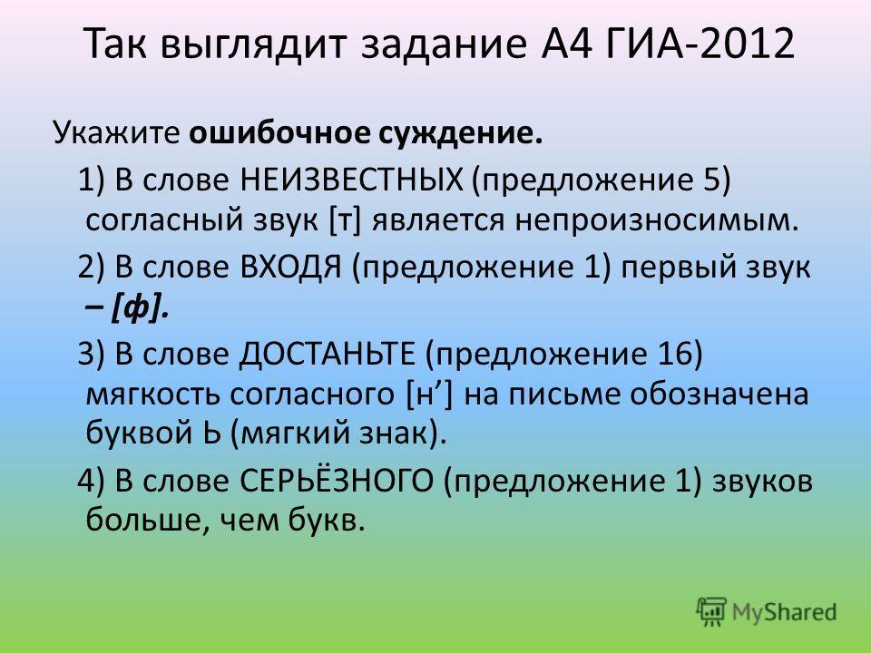 Так выглядит задание А4 ГИА-2012 Укажите ошибочнее суждение. 1) В слове НЕИЗВЕСТНЫХ (предложение 5) согласный звук [т] является непроизносимым. 2) В слове ВХОДЯ (предложение 1) первый звук – [ф]. 3) В слове ДОСТАНЬТЕ (предложение 16) мягкость согласн