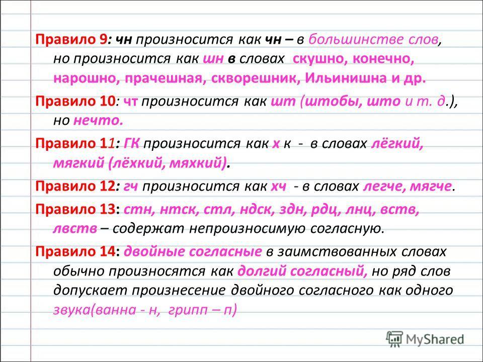 Правило 9: чн произносится как чн – в большинстве слов, но произносится как шин в словах скачно, конечно, нарочно, прачечна я, скворецчник, Ильинишина и др. Правило 10: чт произносится как шт (шторбы, штор и т. д.), но нечто. Правило 11: ГК произноси