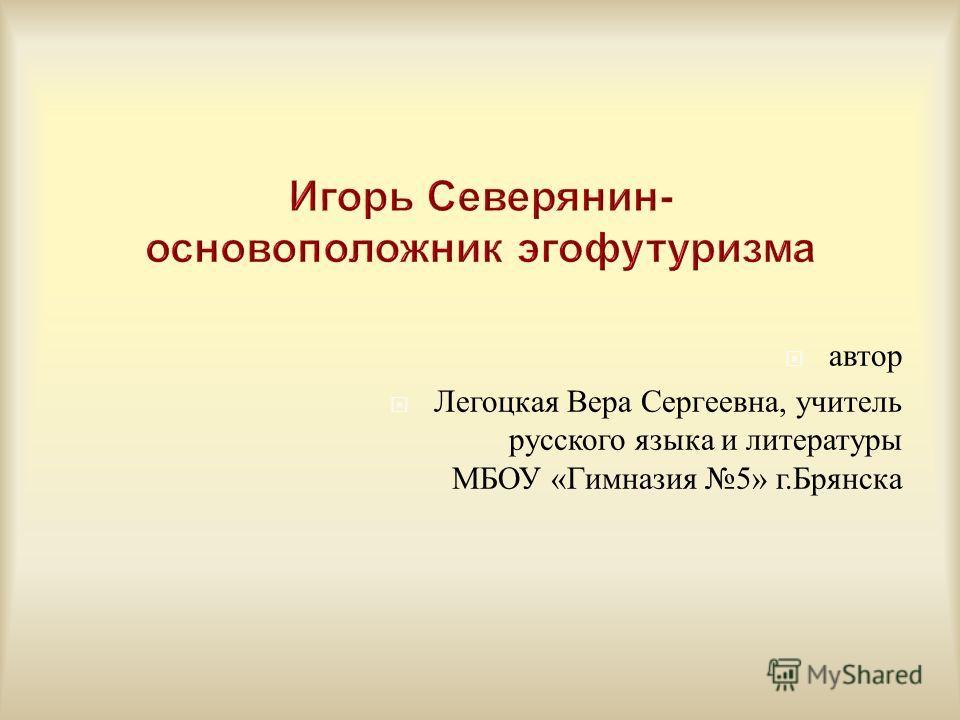 автор Легоцкая Вера Сергеевна, учитель русского языка и литературы МБОУ « Гимназия 5» г. Брянска