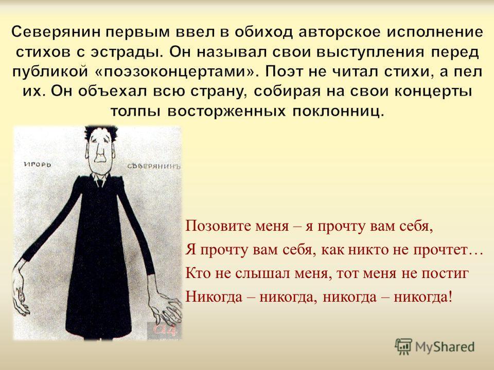 Позовите меня – я прочту вам себя, Я прочту вам себя, как никто не прочтет … Кто не слышал меня, тот меня не постиг Никогда – никогда, никогда – никогда !