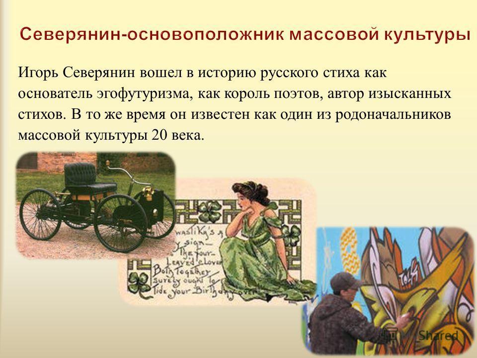 Игорь Северянин вошел в историю русского стиха как основатель эгофутуризма, как король поэтов, автор изысканных стихов. В то же время он известен как один из родоначальников массовой культуры 20 века.