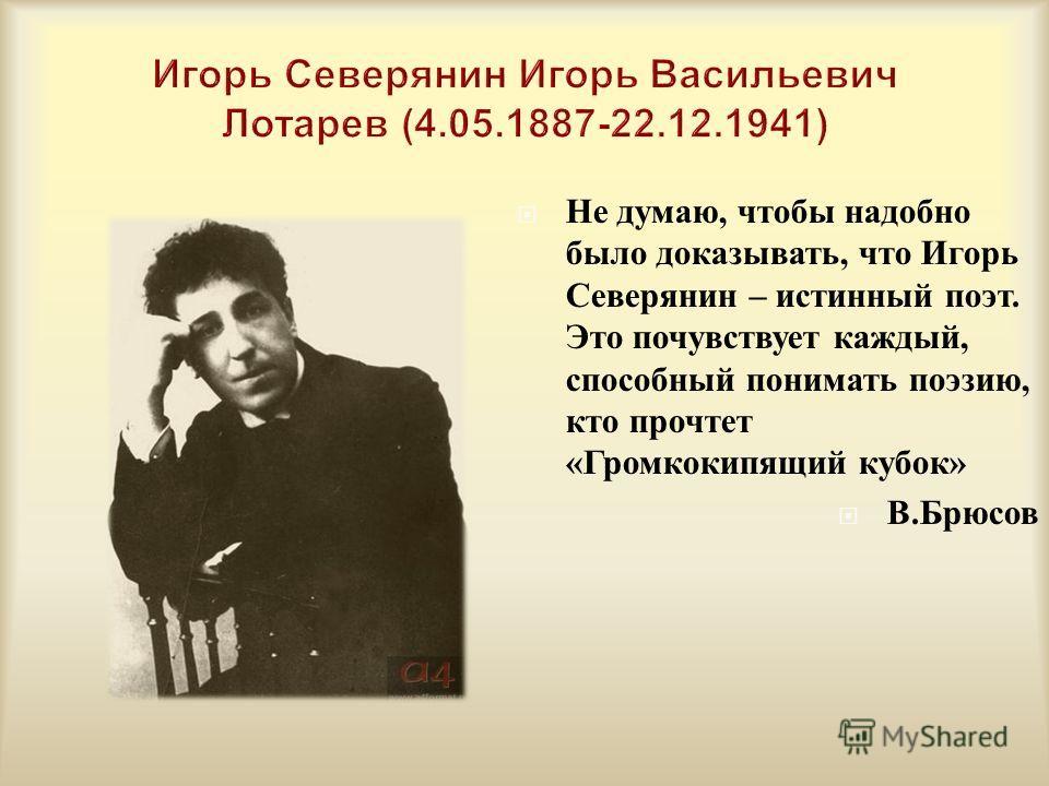Не думаю, чтобы надобно было доказывать, что Игорь Северянин – истинный поэт. Это почувствует каждый, способный понимать поэзию, кто прочтет « Громкокипящий кубок » В. Брюсов