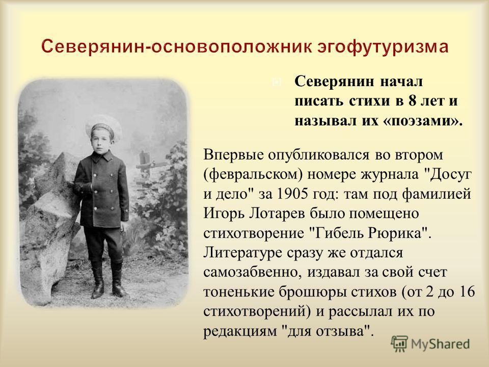Северянин начал писать стихи в 8 лет и называл их « поэзами ». Впервые опубликовался во втором (февральском) номере журнала