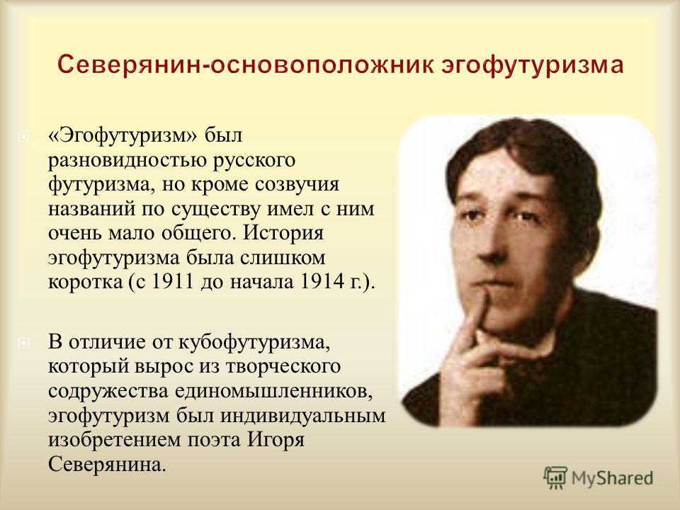 « Эгофутуризм » был разновидностью русского футуризма, но кроме созвучия названий по существу имел с ним очень мало общего. История эгофутуризма была слишком коротка ( с 1911 до начала 1914 г.). В отличие от кубофутуризма, который вырос из творческог
