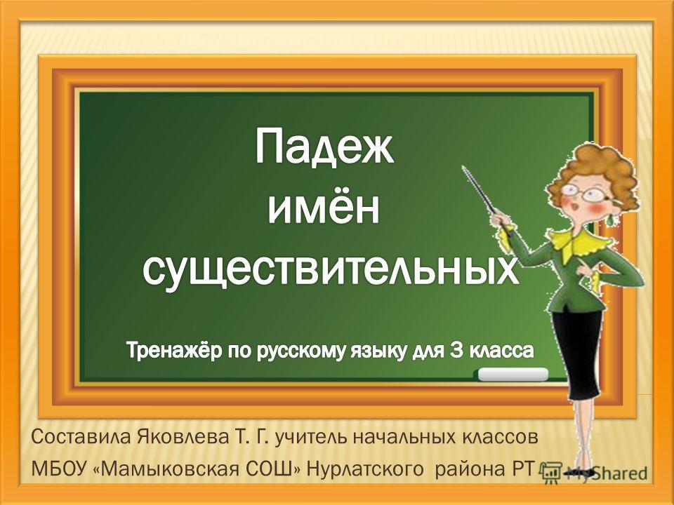 Составила Яковлева Т. Г. учитель начальных классов МБОУ «Мамыковская СОШ» Нурлатского района РТ