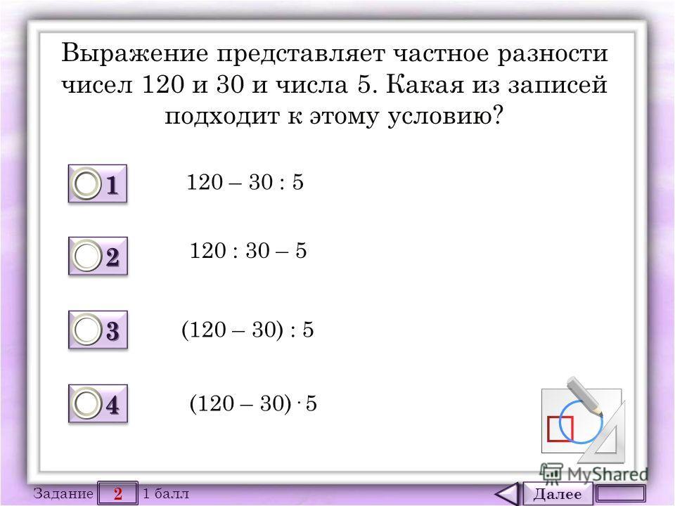 Далее 2 Задание 1 балл 1111 1111 2222 2222 3333 3333 4444 4444 Выражение представляет частное разности чисел 120 и 30 и числа 5. Какая из записей подходит к этому условию? 120 – 30 : 5 120 : 30 – 5 (120 – 30) : 5 (120 – 30)· 5