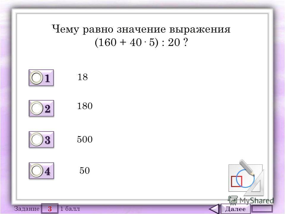 Далее 3 Задание 1 балл 1111 1111 2222 2222 3333 3333 4444 4444 Чему равно значение выражения (160 + 40· 5) : 20 ? 18 180 500 50