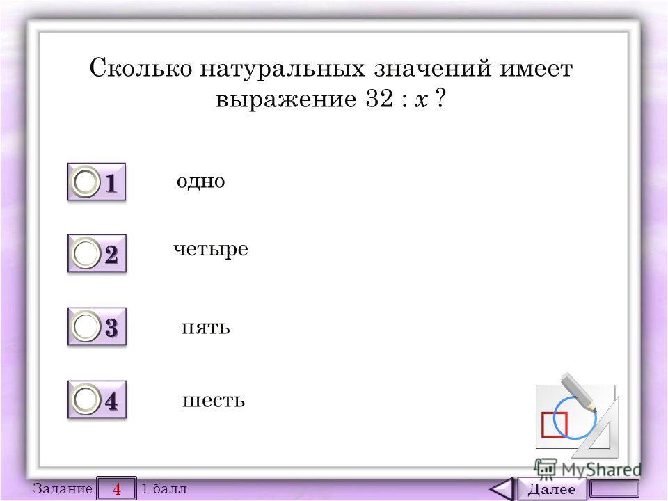 Далее 4 Задание 1 балл 1111 1111 2222 2222 3333 3333 4444 4444 Сколько натуральных значений имеет выражение 32 : х ? одно четыре пять шесть