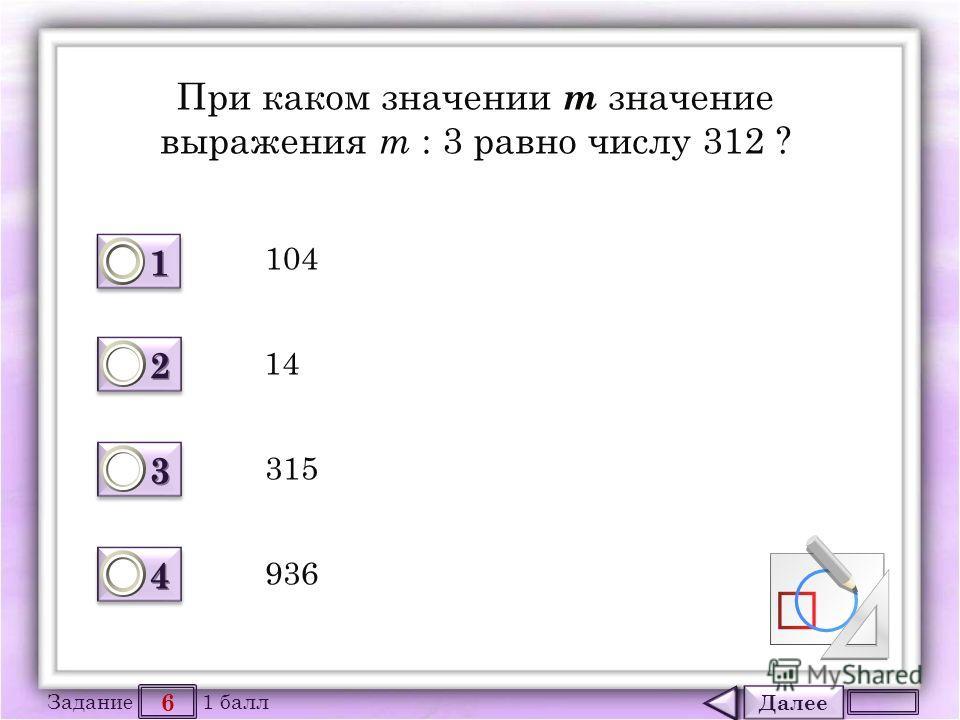 Далее 6 Задание 1 балл 1111 1111 2222 2222 3333 3333 4444 4444 При каком значении m значение выражения m : 3 равно числу 312 ? 104 14 315 936