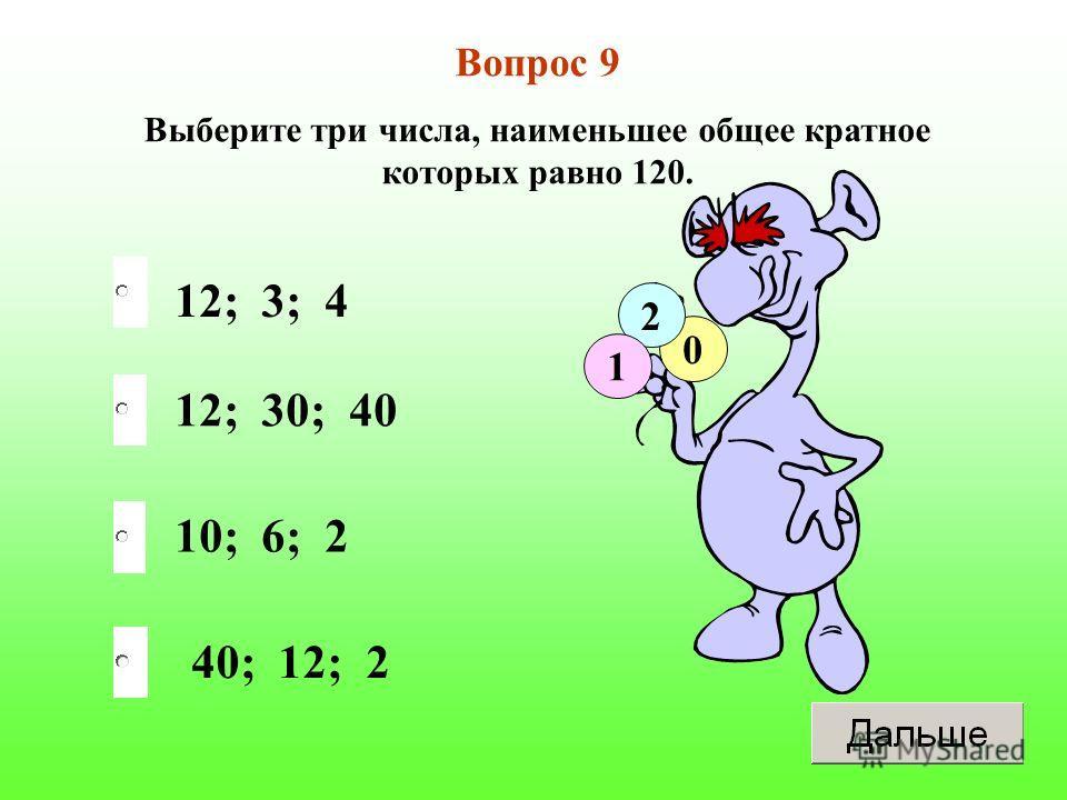 12; 30; 40 10; 6; 2 40; 12; 2 12; 3; 4 Вопрос 9 Выберите три числа, наименьшее общее кратное которых равно 120. 0 2 1