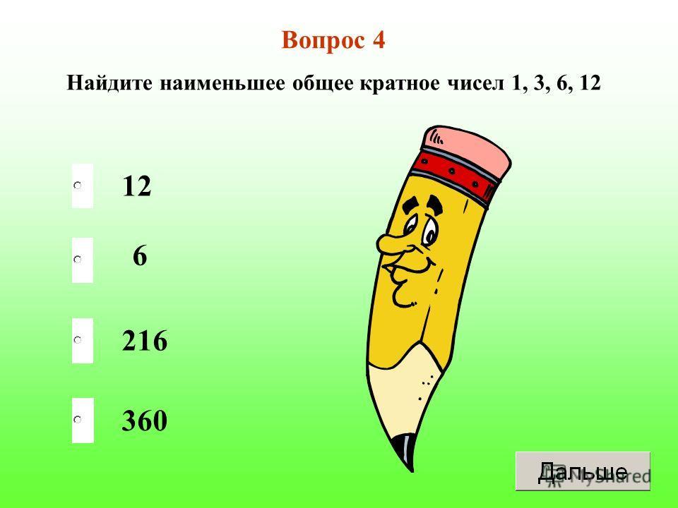 12 216 360 6 Вопрос 4 Найдите наименьшее общее кратное чисел 1, 3, 6, 12