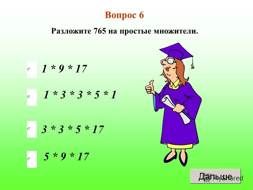 3 * 3 * 5 * 17 1 * 3 * 3 * 5 * 1 5 * 9 * 17 1 * 9 * 17 Вопрос 6 Разложите 765 на простые множители.