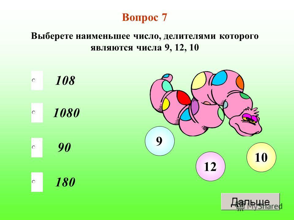 180 1080 90 108 Вопрос 7 Выберете наименьшее число, делителями которого являются числа 9, 12, 10 12 10 9