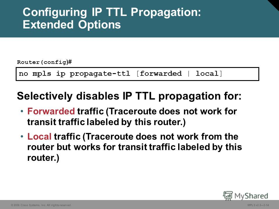 © 2006 Cisco Systems, Inc. All rights reserved. MPLS v2.23-14 no mpls ip propagate-ttl [forwarded | local] Router(config )# Selectively disables IP TTL propagation for: Forwarded traffic (Traceroute does not work for transit traffic labeled by this r
