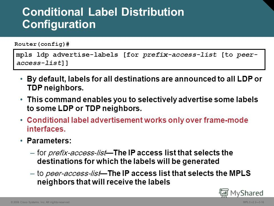 © 2006 Cisco Systems, Inc. All rights reserved. MPLS v2.23-16 mpls ldp advertise-labels [for prefix-access-list [to peer- access-list]] Router(config)# By default, labels for all destinations are announced to all LDP or TDP neighbors. This command en