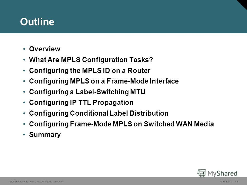 © 2006 Cisco Systems, Inc. All rights reserved. MPLS v2.23-2 Outline Overview What Are MPLS Configuration Tasks? Configuring the MPLS ID on a Router Configuring MPLS on a Frame-Mode Interface Configuring a Label-Switching MTU Configuring IP TTL Propa