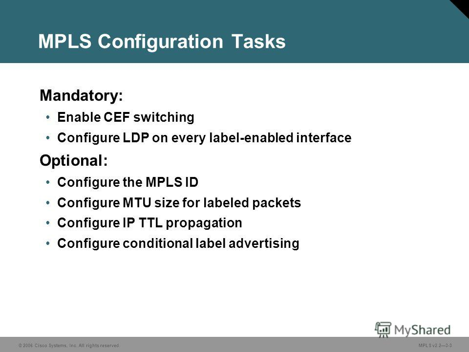 © 2006 Cisco Systems, Inc. All rights reserved. MPLS v2.23-3 MPLS Configuration Tasks Mandatory: Enable CEF switching Configure LDP on every label-enabled interface Optional: Configure the MPLS ID Configure MTU size for labeled packets Configure IP T