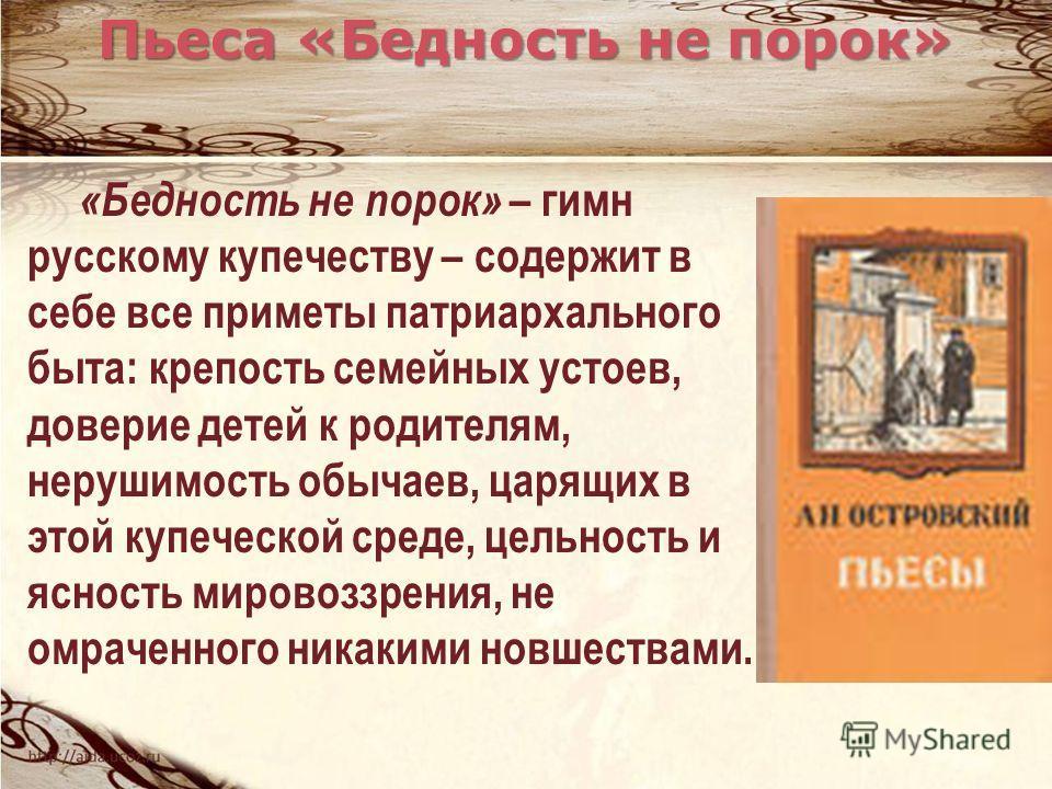 «Бедность не порок» – гимн русскому купечеству – содержит в себе все приметы патриархального быта: крепость семейных устоев, доверие детей к родителям, нерушимость обычаев, царящих в этой купеческой среде, цельность и ясность мировоззрения, не омраче