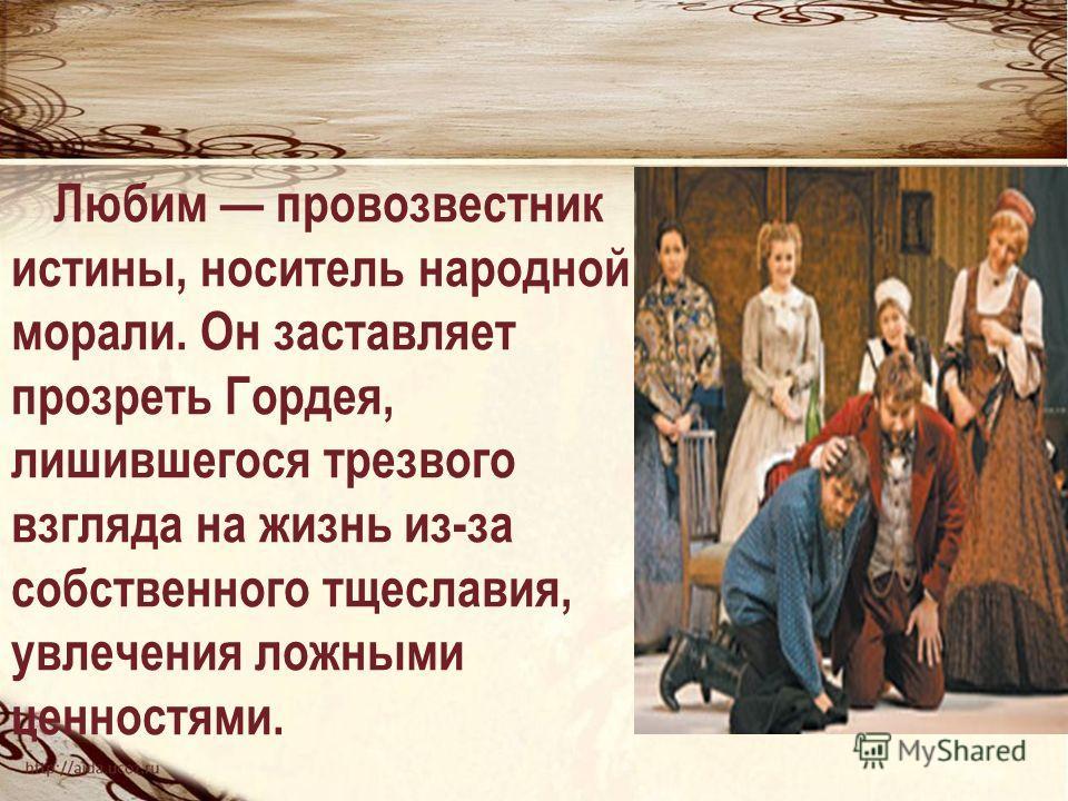Любим провозвестник истины, носитель народной морали. Он заставляет прозреть Гордея, лишившегося трезвого взгляда на жизнь из-за собственного тщеславия, увлечения ложными ценностями.