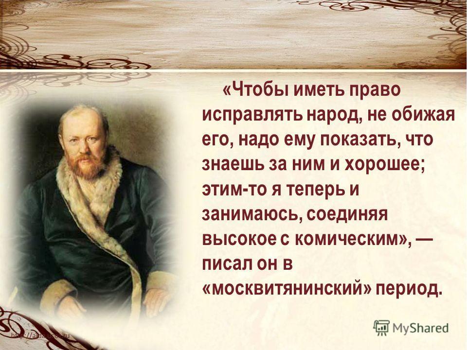 «Чтобы иметь право исправлять народ, не обижая его, надо ему показать, что знаешь за ним и хорошее; этим-то я теперь и занимаюсь, соединяя высокое с комическим», писал он в «москвитянинский» период.