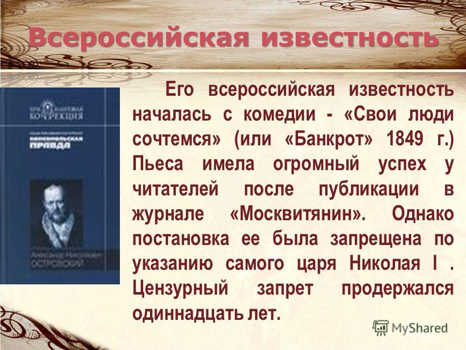 Его всероссийская известность началась с комедии - «Свои люди сочтемся» (или «Банкрот» 1849 г.) Пьеса имела огромный успех у читателей после публикации в журнале «Москвитянин». Однако постановка ее была запрещена по указанию самого царя Николая I. Це
