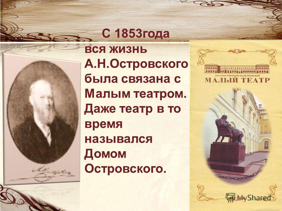 С 1853 года вся жизнь А.Н.Островского была связана с Малым театром. Даже театр в то время назывался Домом Островского.