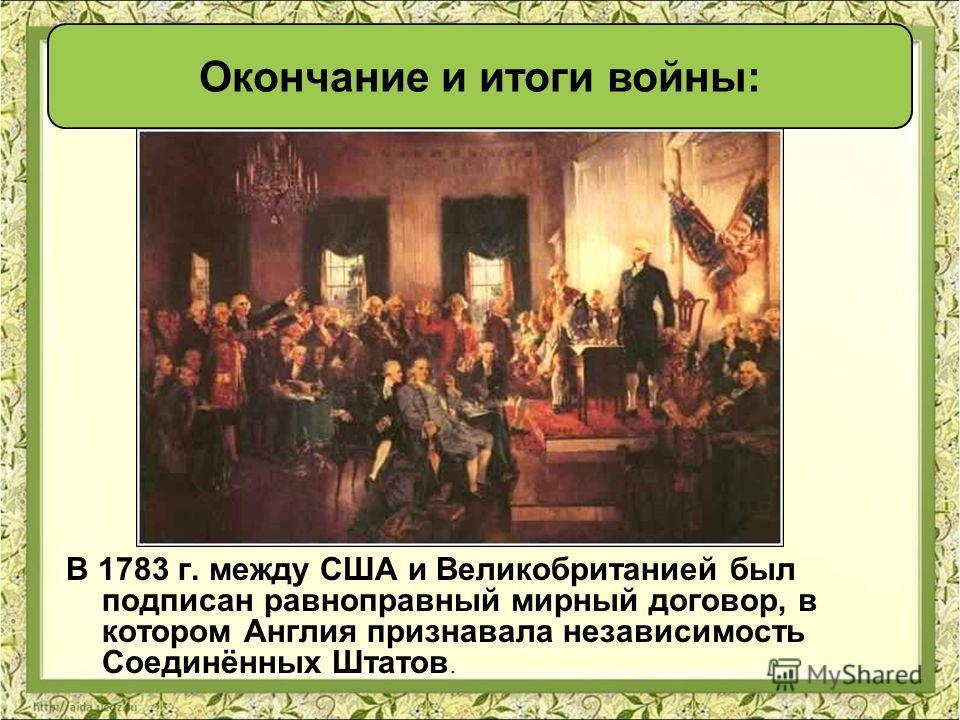 В 1783 г. между США и Великобританией был подписан равноправный мирный договор, в котором Англия признавала независимость Соединённых Штатов. Окончание и итоги войны:
