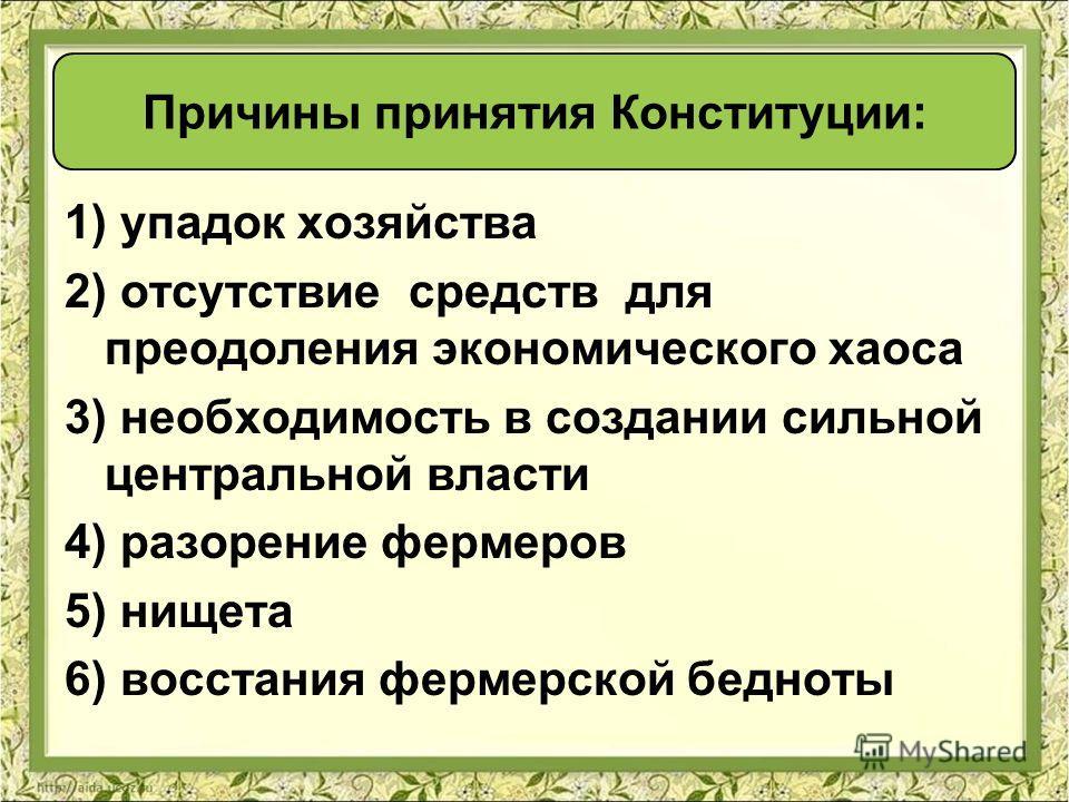 1) упадок хозяйства 2) отсутствие средств для преодоления экономического хаоса 3) необходимость в создании сильной центральной власти 4) разорение фермеров 5) нищета 6) восстания фермерской бедноты Причины принятия Конституции: