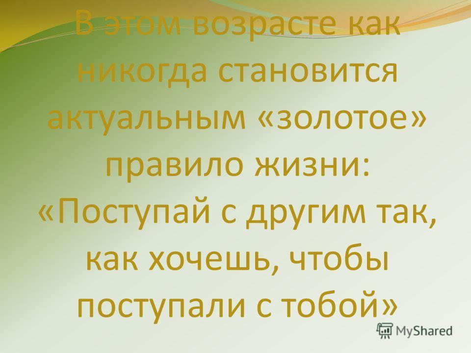 В этом возрасте как никогда становится актуальным «золотое» правило жизни: «Поступай с другим так, как хочешь, чтобы поступали с тобой»