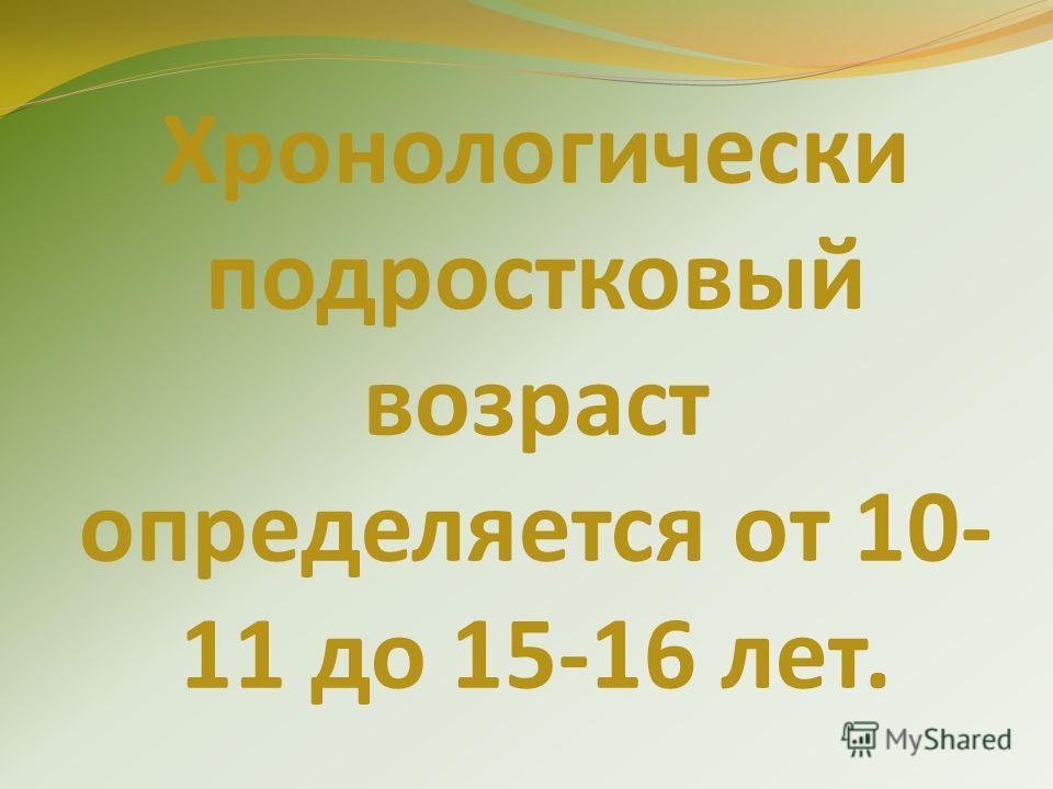 Хронологически подростковый возраст определяется от 10- 11 до 15-16 лет.
