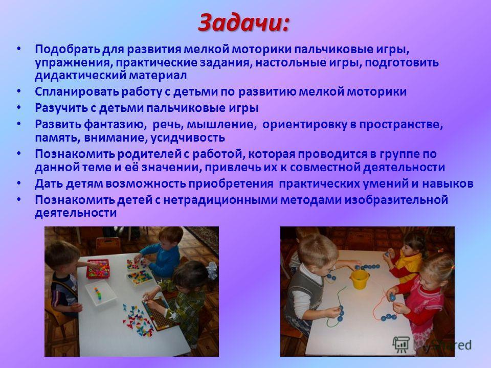 Задачи: Подобрать для развития мелкой моторики пальчиковые игры, упражнения, практические задания, настольные игры, подготовить дидактический материал Спланировать работу с детьми по развитию мелкой моторики Разучить с детьми пальчиковые игры Развить