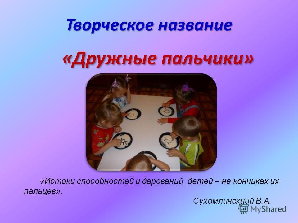 Творческое название «Дружные пальчики» «Истоки способностей и дарований детей – на кончиках их пальцев». Сухомлинскиий В.А.