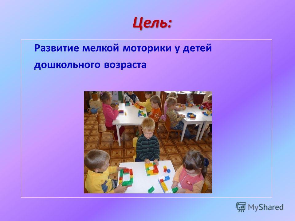 Цель: Развитие мелкой моторики у детей дошкольного возраста