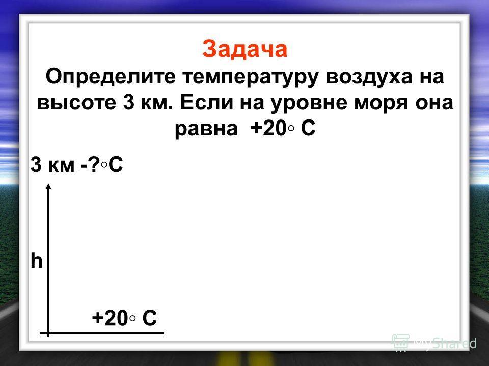 Задача Определите температуру воздуха на высоте 3 км. Если на уровне моря она равна +20 С 3 км-?С-?С +20 С h