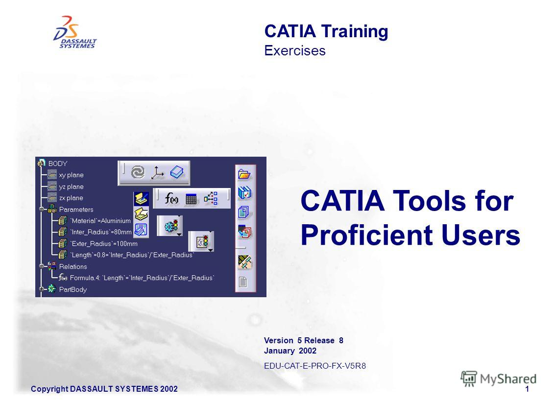 Copyright DASSAULT SYSTEMES 20021 CATIA Training Exercises Version 5 Release 8 January 2002 EDU-CAT-E-PRO-FX-V5R8 CATIA Tools for Proficient Users