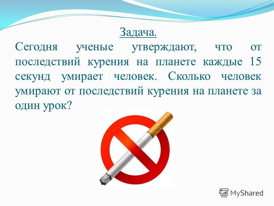 Задача. Сегодня ученые утверждают, что от последствий курения на планете каждые 15 секунд умирает человек. Сколько человек умирают от последствий курения на планете за один урок?