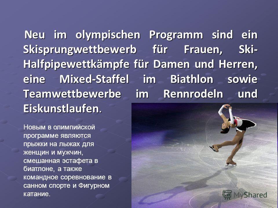 Neu im olympischen Programm sind ein Skisprungwettbewerb für Frauen, Ski- Halfpipewettkämpfe für Damen und Herren, eine Mixed-Staffel im Biathlon sowie Teamwettbewerbe im Rennrodeln und Eiskunstlaufen. Neu im olympischen Programm sind ein Skisprungwe