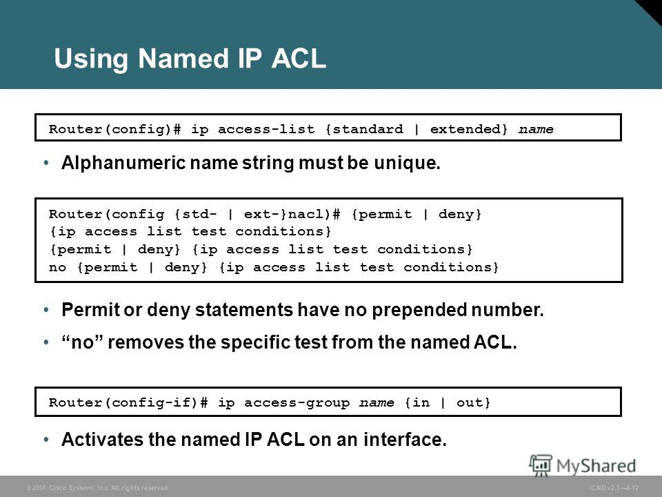 © 2006 Cisco Systems, Inc. All rights reserved. ICND v2.34-12 Router(config)# ip access-list {standard | extended} name Router(config {std- | ext-}nacl)# {permit | deny} {ip access list test conditions} {permit | deny} {ip access list test conditions