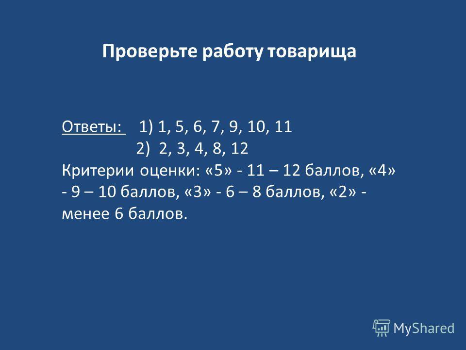 Проверьте работу товарища Ответы: 1) 1, 5, 6, 7, 9, 10, 11 2) 2, 3, 4, 8, 12 Критерии оценки: «5» - 11 – 12 баллов, «4» - 9 – 10 баллов, «3» - 6 – 8 баллов, «2» - менее 6 баллов.