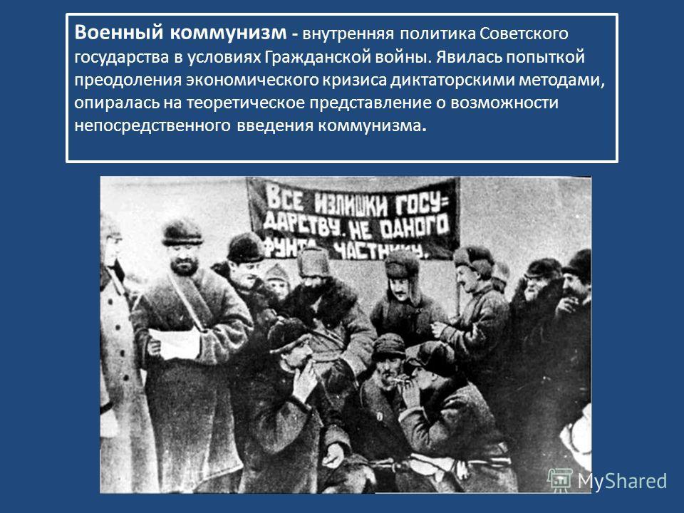 Военный коммунизм - внутренняя политика Советского государства в условиях Гражданской войны. Явилась попыткой преодоления экономического кризиса диктаторскими методами, опиралась на теоретическое представление о возможности непосредственного введения