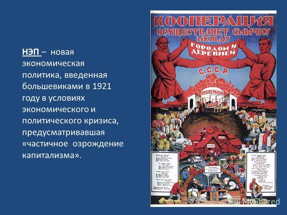 НЭП – новая экономическая политика, введенная большевиками в 1921 году в условиях экономического и политического кризиса, предусматривавшая «частичное возрождение капитализма».